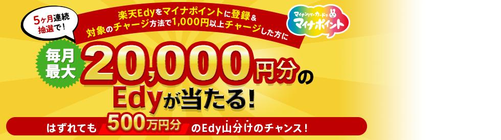 5ヶ月連続 抽選で最大20,000円分のEdyが当たる!